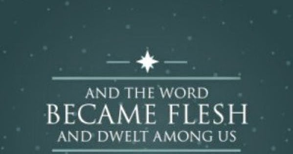 And the word Became Flesh and dwelt among us. John 1 14